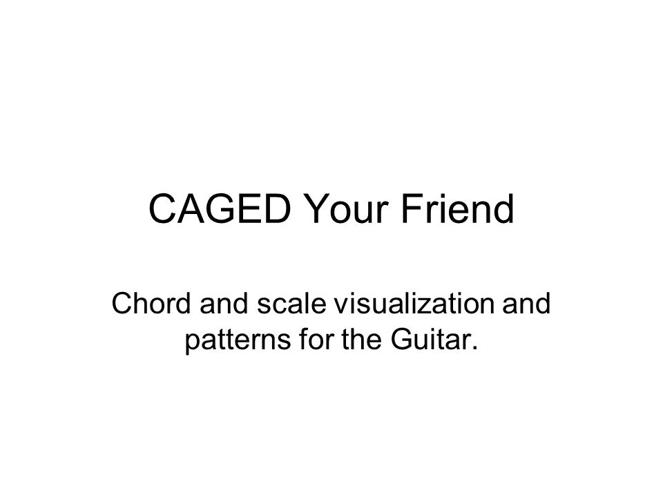 CAGED Your Friend Chord and scale visualization and patterns for the Guitar.