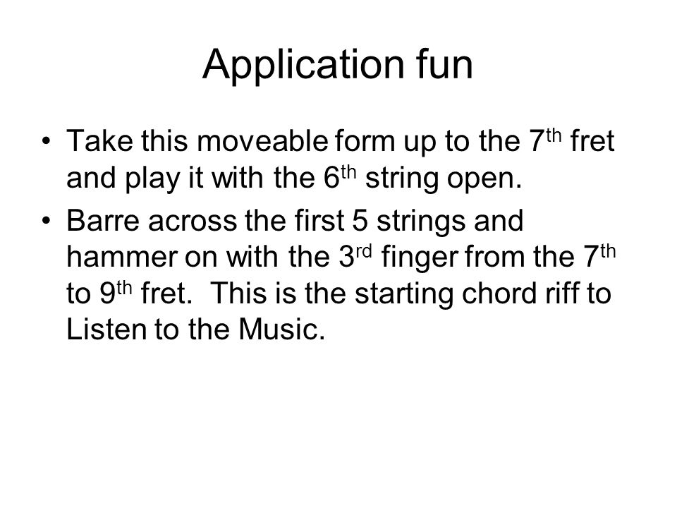Application fun Take this moveable form up to the 7 th fret and play it with the 6 th string open.