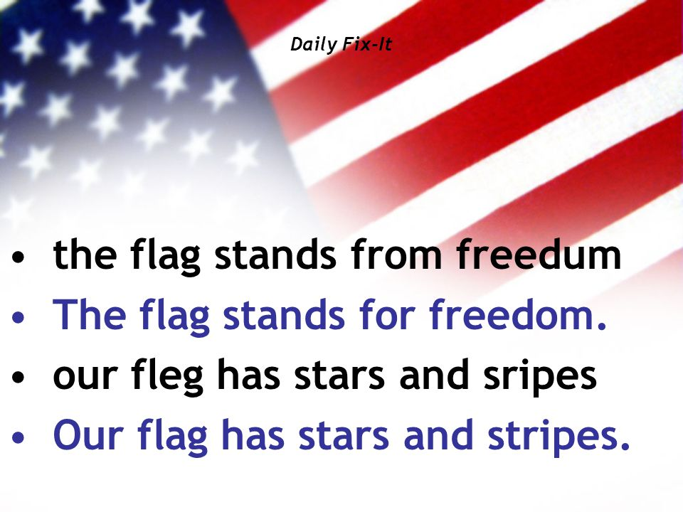 Daily Fix-It the flag stands from freedum The flag stands for freedom. our fleg has stars and sripes Our flag has stars and stripes.