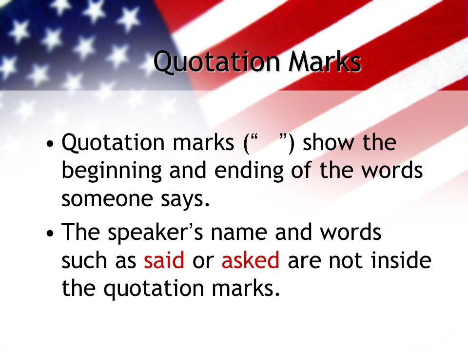 "Quotation Marks Quotation marks ("" "") show the beginning and ending of the words someone says. The speaker's name and words such as said or asked are"