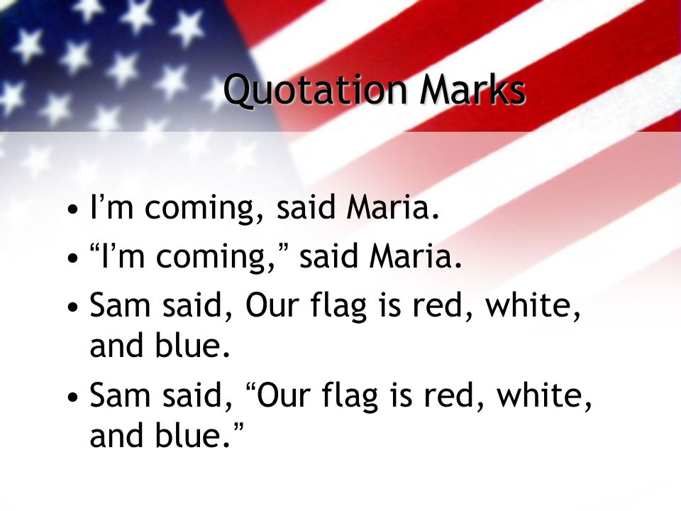 "Quotation Marks I'm coming, said Maria. ""I'm coming,"" said Maria. Sam said, Our flag is red, white, and blue. Sam said, ""Our flag is red, white, and b"