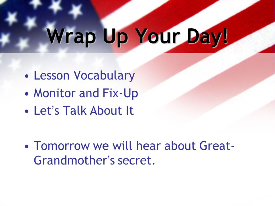 Wrap Up Your Day! Lesson Vocabulary Monitor and Fix-Up Let's Talk About It Tomorrow we will hear about Great- Grandmother's secret.