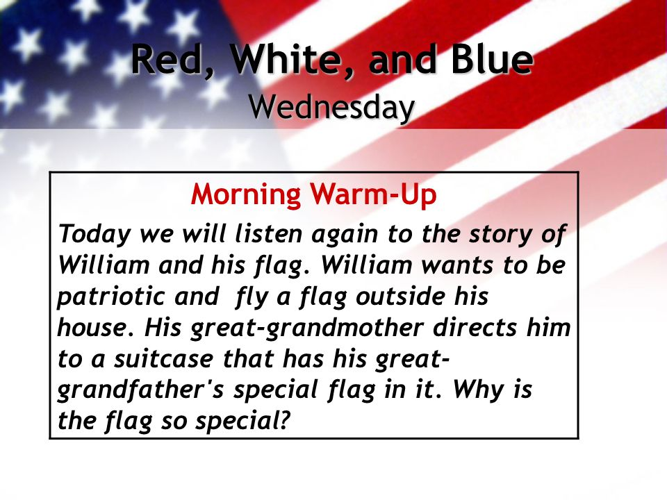 Red, White, and Blue Wednesday Morning Warm-Up Today we will listen again to the story of William and his flag. William wants to be patriotic and fly