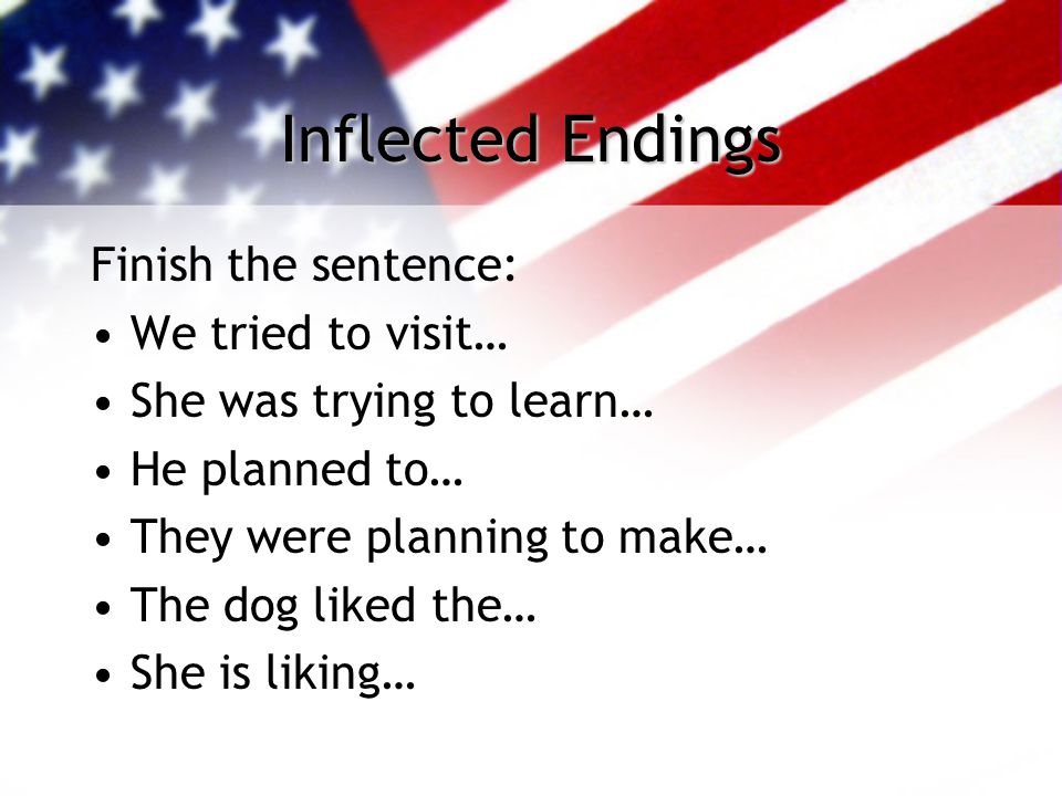 Inflected Endings Finish the sentence: We tried to visit… She was trying to learn… He planned to… They were planning to make… The dog liked the… She i