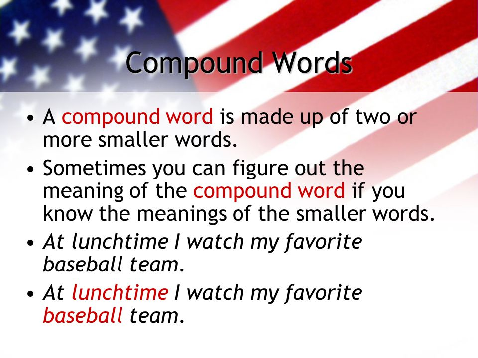 Compound Words A compound word is made up of two or more smaller words. Sometimes you can figure out the meaning of the compound word if you know the