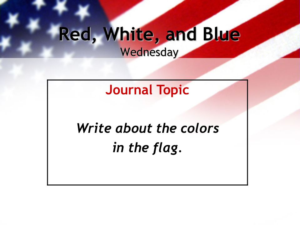 Red, White, and Blue Wednesday Journal Topic Write about the colors in the flag.