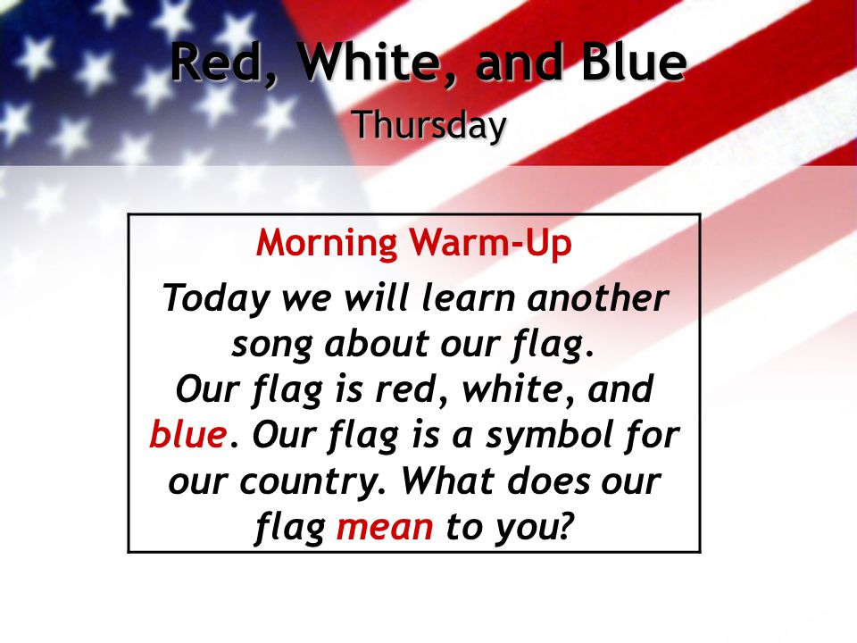 Red, White, and Blue Thursday Morning Warm-Up Today we will learn another song about our flag. Our flag is red, white, and blue. Our flag is a symbol
