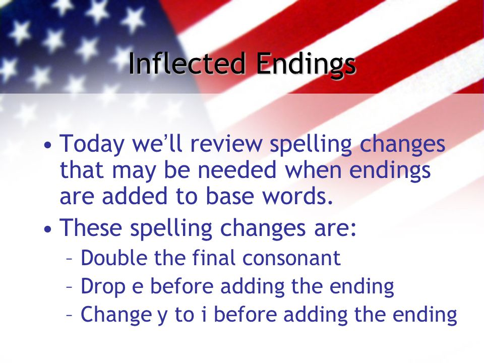 Inflected Endings Today we'll review spelling changes that may be needed when endings are added to base words. These spelling changes are: –Double the