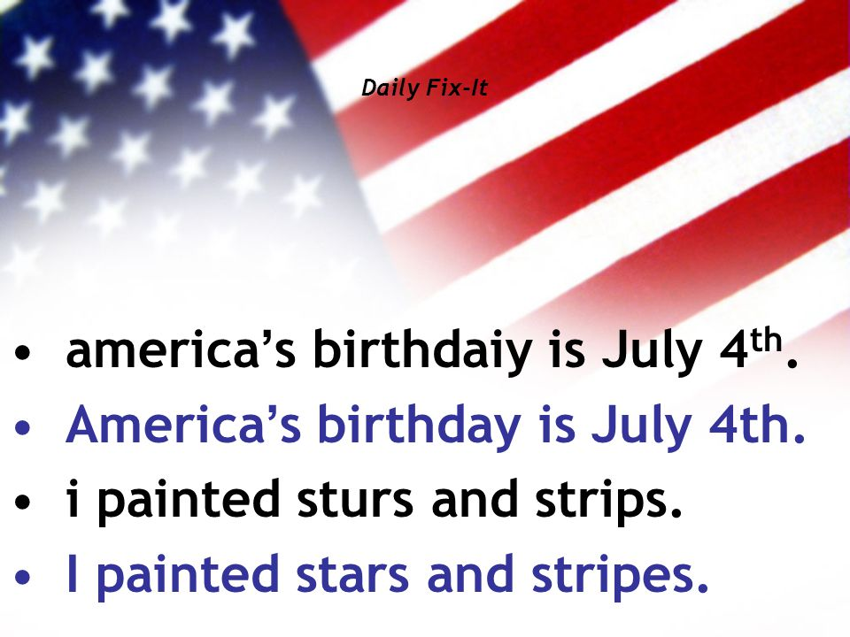 Daily Fix-It america's birthdaiy is July 4 th. America's birthday is July 4th. i painted sturs and strips. I painted stars and stripes.