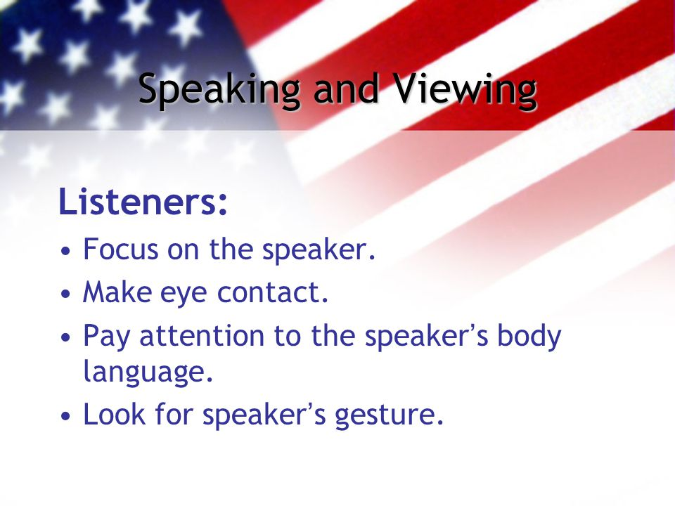 Speaking and Viewing Listeners: Focus on the speaker. Make eye contact. Pay attention to the speaker's body language. Look for speaker's gesture.