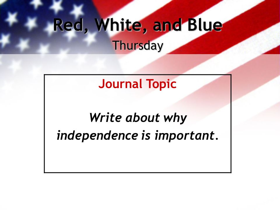 Red, White, and Blue Thursday Journal Topic Write about why independence is important.