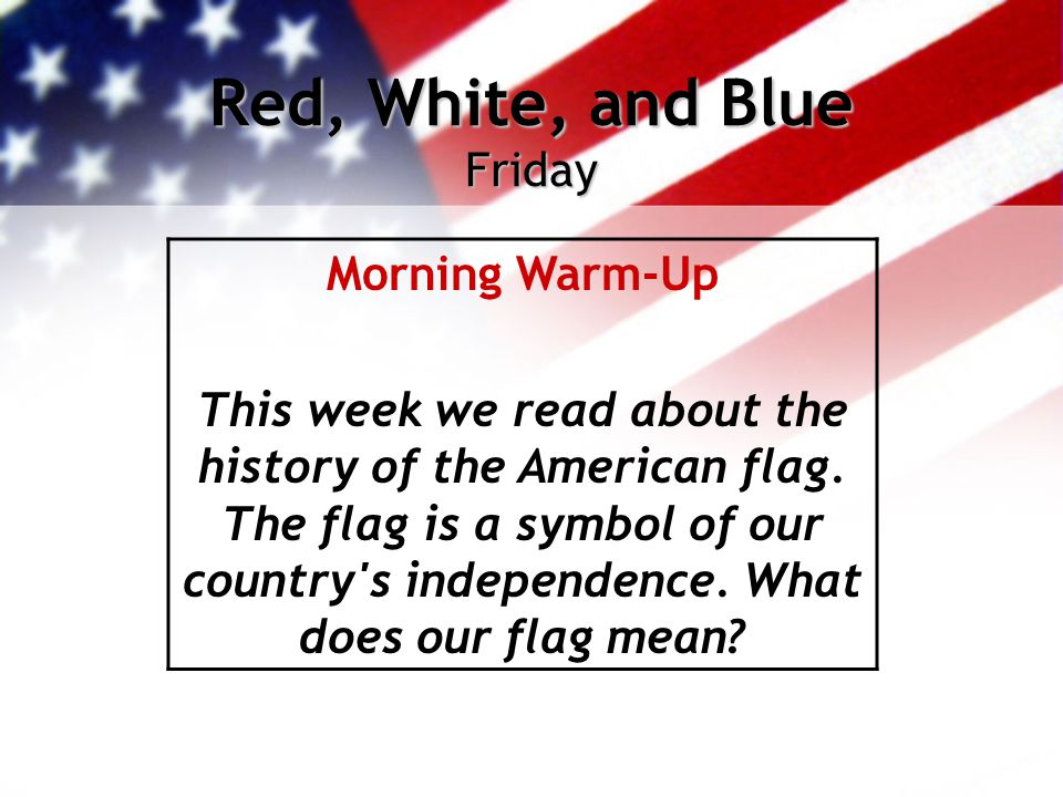 Red, White, and Blue Friday Morning Warm-Up This week we read about the history of the American flag. The flag is a symbol of our country's independen