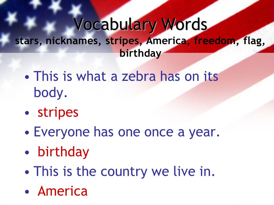 Vocabulary Words Vocabulary Words stars, nicknames, stripes, America, freedom, flag, birthday This is what a zebra has on its body. stripes Everyone h