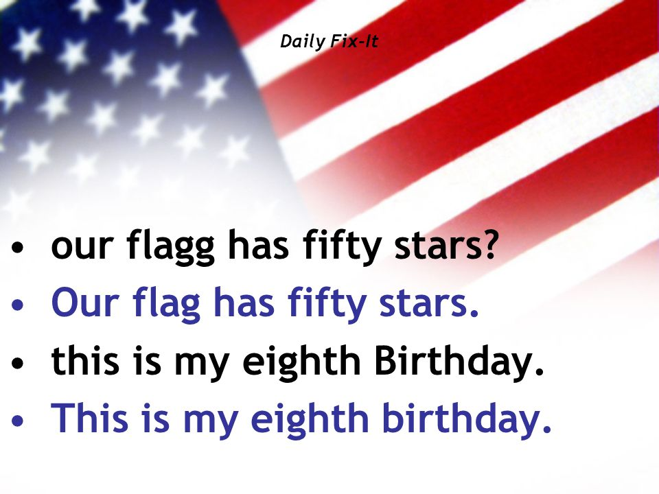 Daily Fix-It our flagg has fifty stars? Our flag has fifty stars. this is my eighth Birthday. This is my eighth birthday.