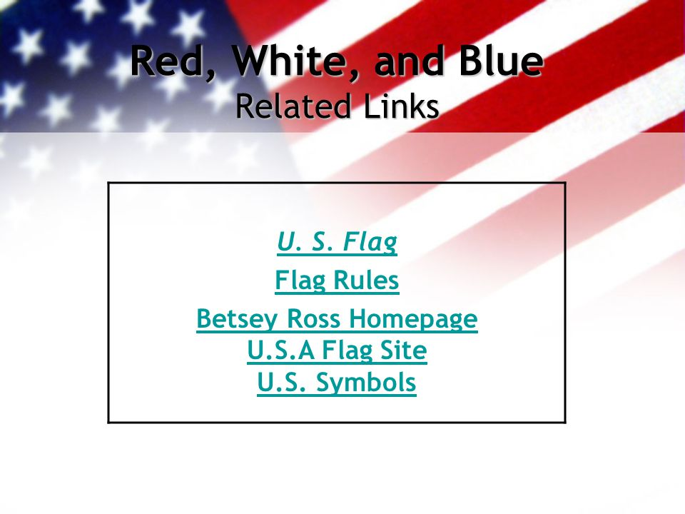 Red, White, and Blue Related Links U. S. Flag Flag Rules Betsey Ross Homepage U.S.A Flag Site U.S. Symbols