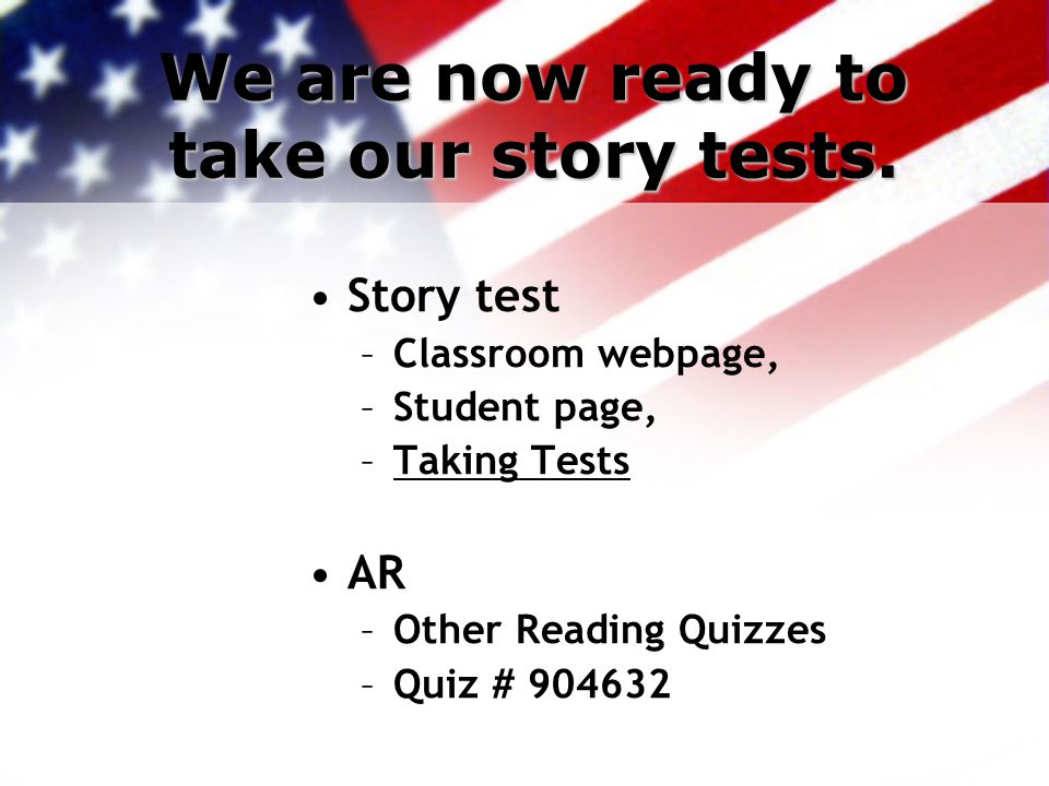 We are now ready to take our story tests. Story test –Classroom webpage, –Student page, –Taking Tests AR –Other Reading Quizzes –Quiz # 904632