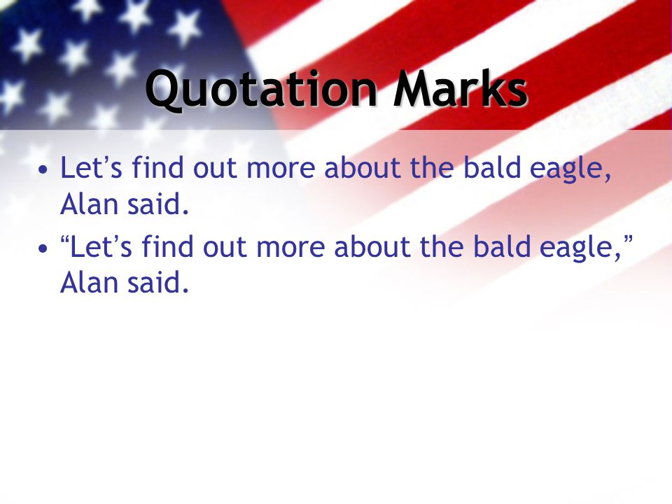 "Quotation Marks Let's find out more about the bald eagle, Alan said. ""Let's find out more about the bald eagle,"" Alan said."