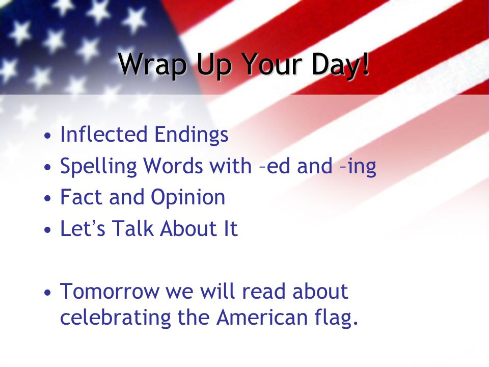 Wrap Up Your Day! Inflected Endings Spelling Words with –ed and –ing Fact and Opinion Let's Talk About It Tomorrow we will read about celebrating the