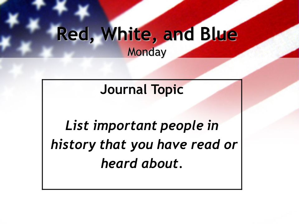 Red, White, and Blue Monday Journal Topic List important people in history that you have read or heard about.