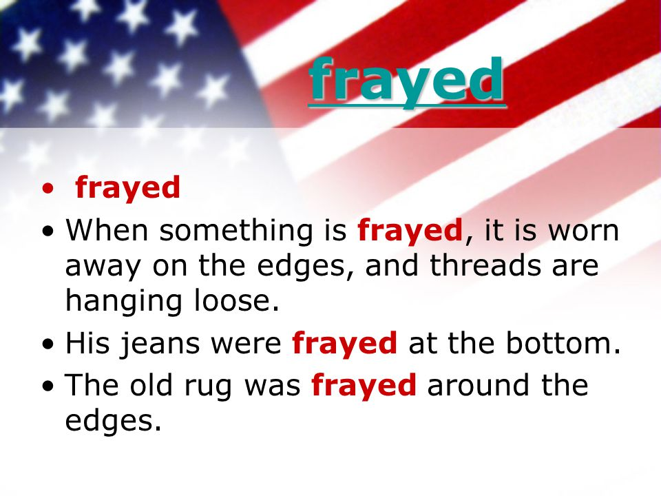frayed frayed frayed When something is frayed, it is worn away on the edges, and threads are hanging loose. His jeans were frayed at the bottom. The o