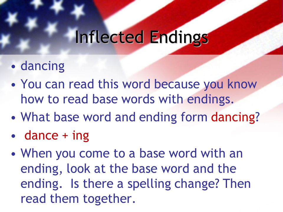 Inflected Endings dancing You can read this word because you know how to read base words with endings. What base word and ending form dancing? dance +