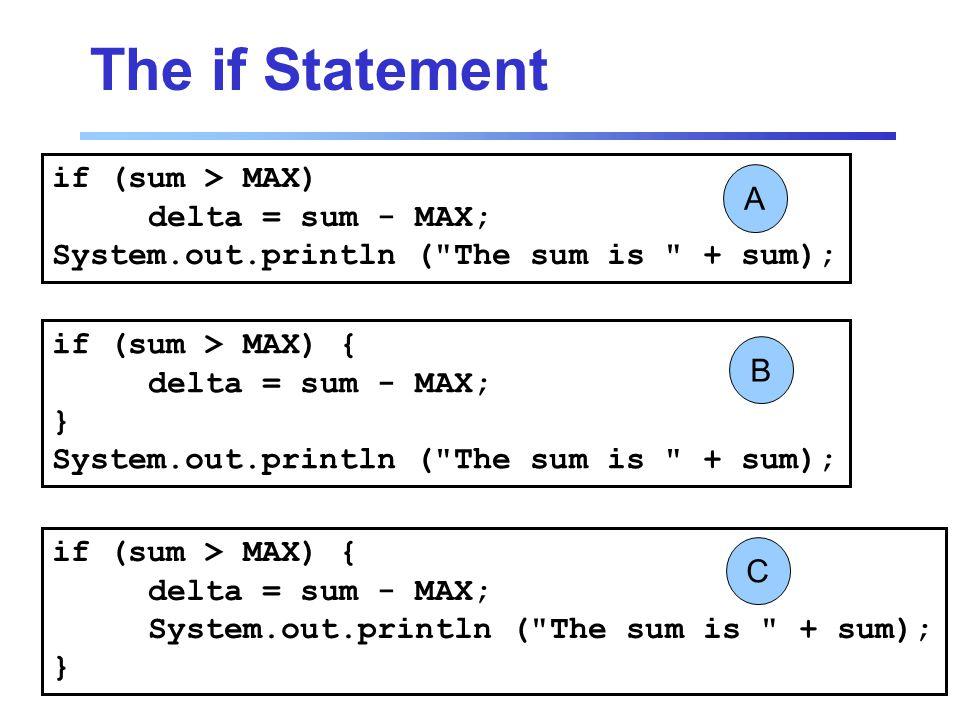 The if Statement if (sum > MAX) delta = sum - MAX; System.out.println ( The sum is + sum); A if (sum > MAX) { delta = sum - MAX; } System.out.println ( The sum is + sum); B if (sum > MAX) { delta = sum - MAX; System.out.println ( The sum is + sum); } C