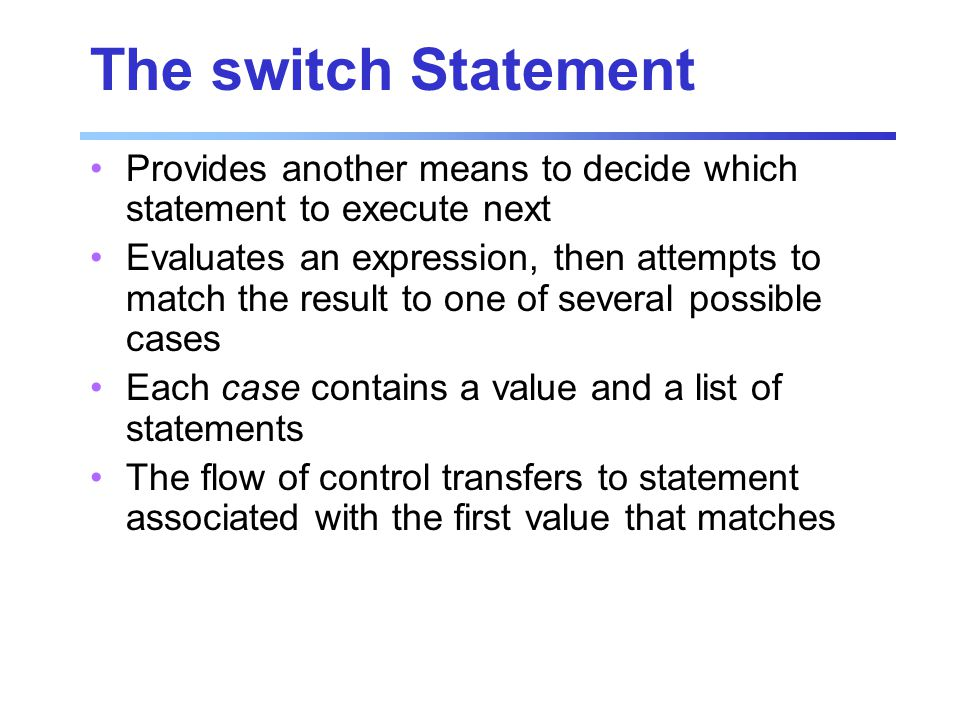 Provides another means to decide which statement to execute next Evaluates an expression, then attempts to match the result to one of several possible cases Each case contains a value and a list of statements The flow of control transfers to statement associated with the first value that matches