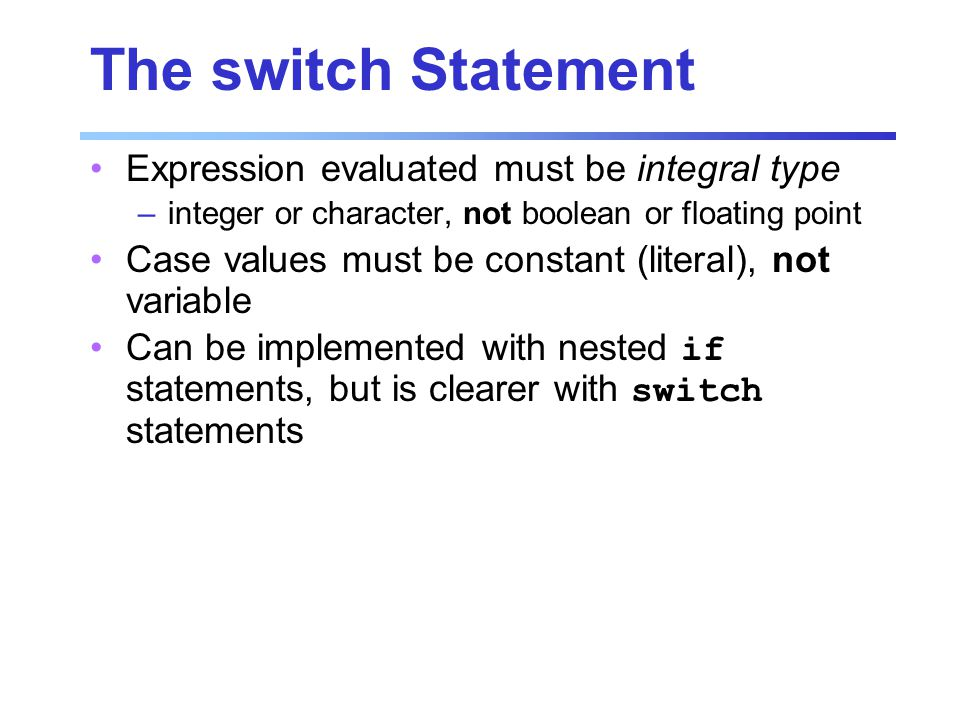 The switch Statement Expression evaluated must be integral type –integer or character, not boolean or floating point Case values must be constant (literal), not variable Can be implemented with nested if statements, but is clearer with switch statements