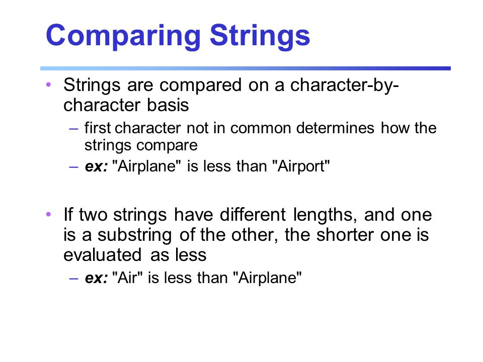 Comparing Strings Strings are compared on a character-by- character basis –first character not in common determines how the strings compare –ex: Airplane is less than Airport If two strings have different lengths, and one is a substring of the other, the shorter one is evaluated as less –ex: Air is less than Airplane