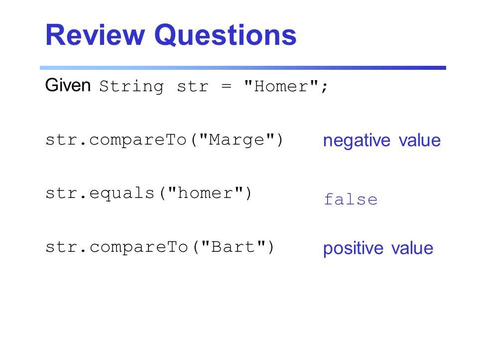 Review Questions Given String str = Homer ; str.compareTo( Marge ) str.equals( homer ) str.compareTo( Bart ) negative value false positive value