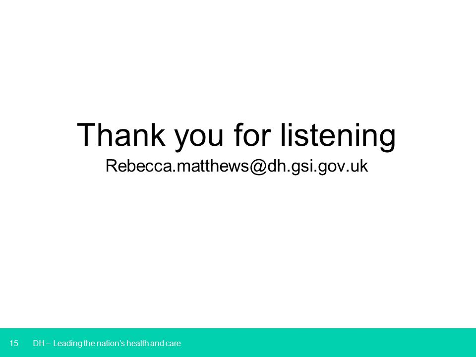 15 DH – Leading the nation's health and care Thank you for listening Rebecca.matthews@dh.gsi.gov.uk