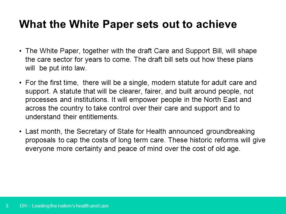 3 DH – Leading the nation's health and care What the White Paper sets out to achieve The White Paper, together with the draft Care and Support Bill, will shape the care sector for years to come.