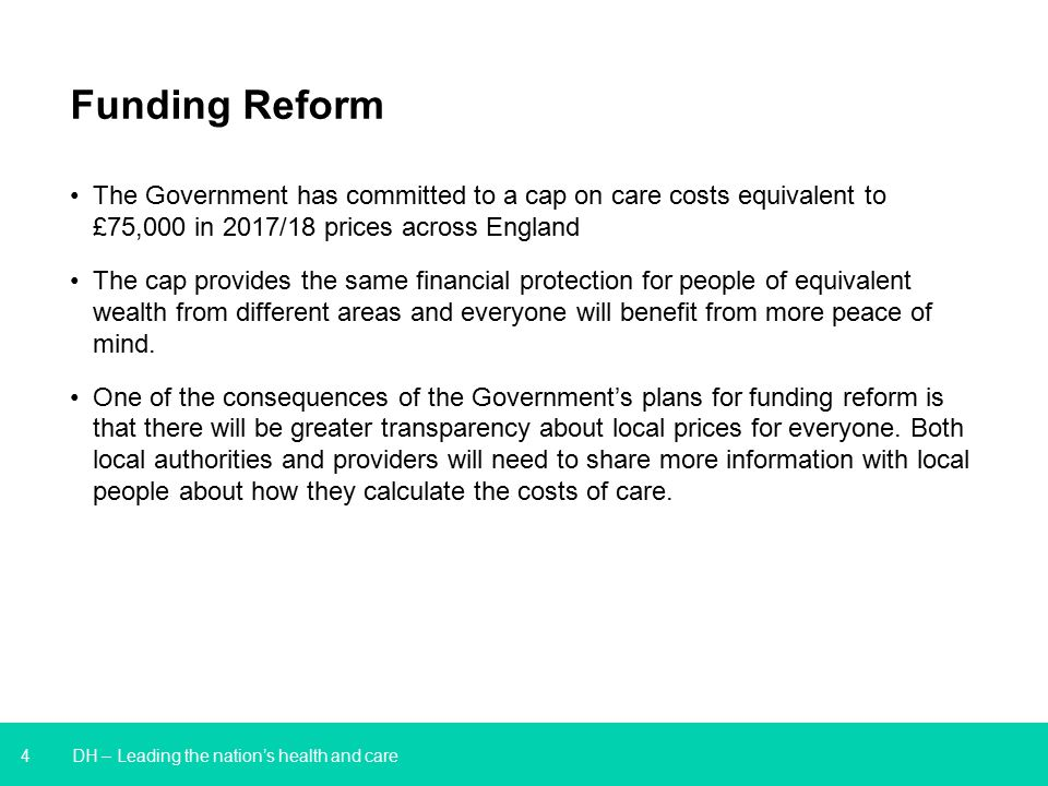 4 DH – Leading the nation's health and care Funding Reform The Government has committed to a cap on care costs equivalent to £75,000 in 2017/18 prices