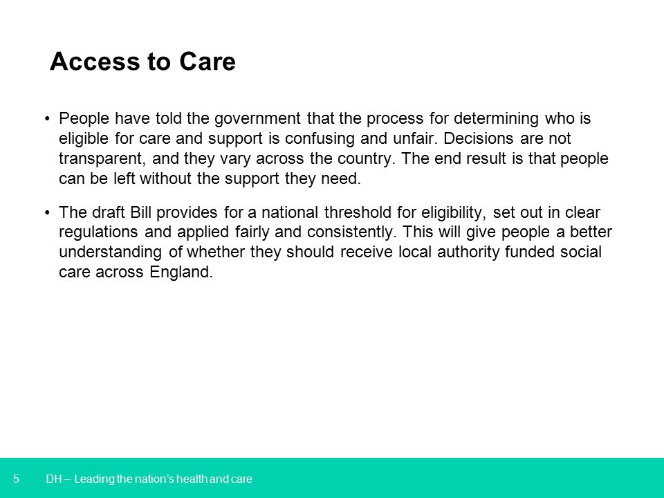 5 DH – Leading the nation's health and care Access to Care People have told the government that the process for determining who is eligible for care and support is confusing and unfair.