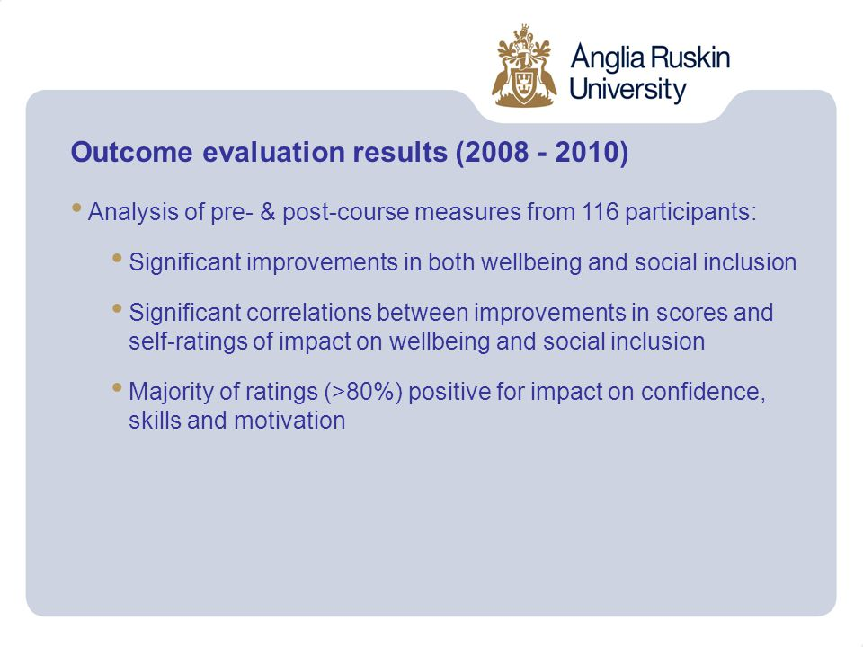 Outcome evaluation results (2008 - 2010) Analysis of pre- & post-course measures from 116 participants: Significant improvements in both wellbeing and social inclusion Significant correlations between improvements in scores and self-ratings of impact on wellbeing and social inclusion Majority of ratings (>80%) positive for impact on confidence, skills and motivation