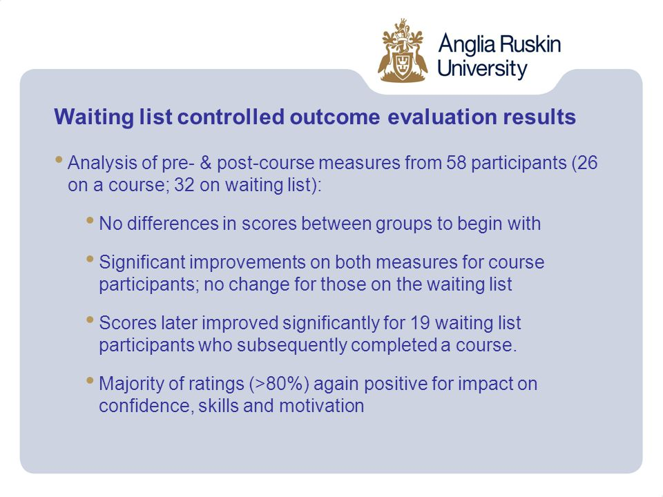 Waiting list controlled outcome evaluation results Analysis of pre- & post-course measures from 58 participants (26 on a course; 32 on waiting list): No differences in scores between groups to begin with Significant improvements on both measures for course participants; no change for those on the waiting list Scores later improved significantly for 19 waiting list participants who subsequently completed a course.