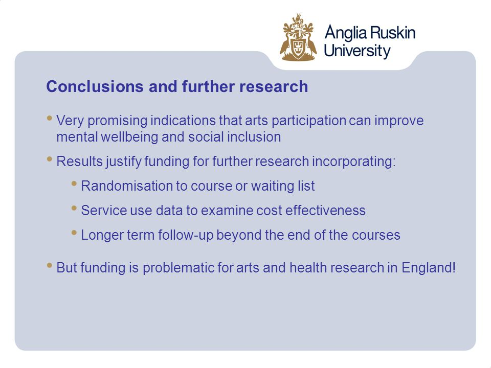 Conclusions and further research Very promising indications that arts participation can improve mental wellbeing and social inclusion Results justify funding for further research incorporating: Randomisation to course or waiting list Service use data to examine cost effectiveness Longer term follow-up beyond the end of the courses But funding is problematic for arts and health research in England!