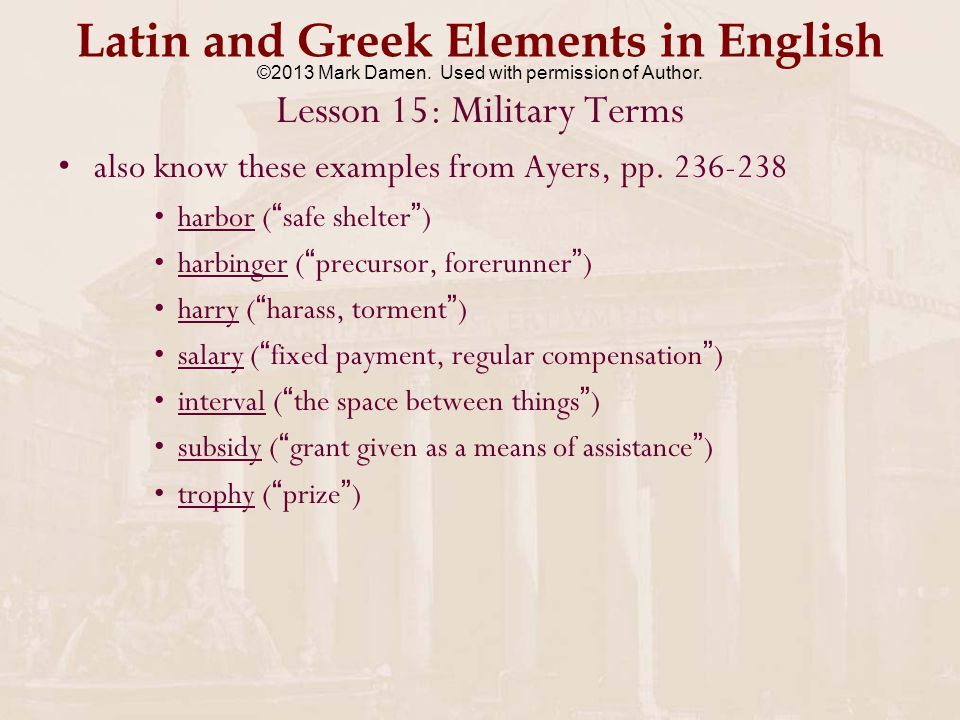 Latin and Greek Elements in English Lesson 15: Military Terms tattoo – drum signal alerting soldiers that it's time for them to return to their barracks –from Dutch taptoe ( tap shut, i.e.
