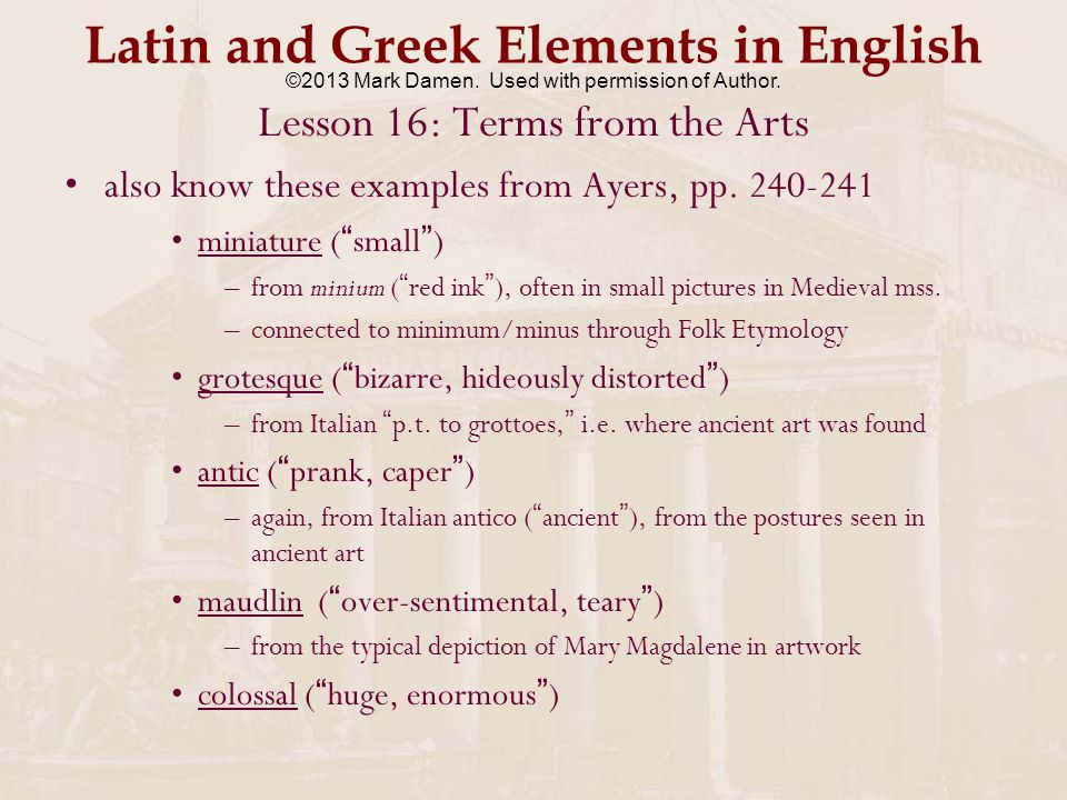 Latin and Greek Elements in English Lesson 16: Terms from the Arts pastiche: miscellaneous collection of pieces of art – potpourri –from Italian pasticcio ( pie made of various ingredients, paste ) originally from Greek pastê ( barley broth ) cf.
