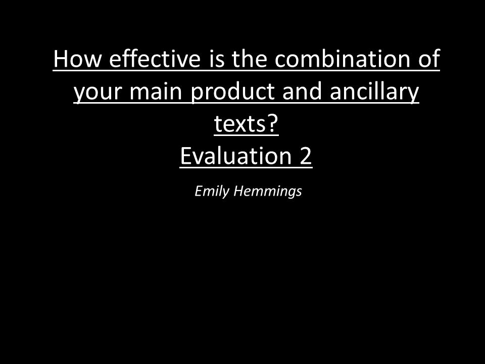 How effective is the combination of your main product and ancillary texts? Evaluation 2 Emily Hemmings