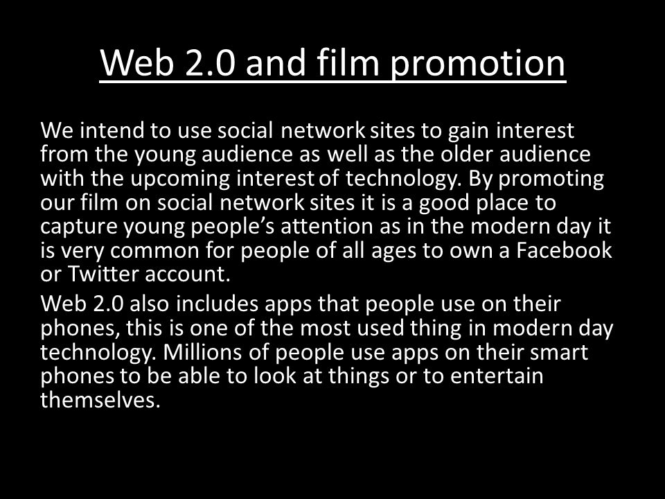 Web 2.0 and film promotion We intend to use social network sites to gain interest from the young audience as well as the older audience with the upcoming interest of technology.