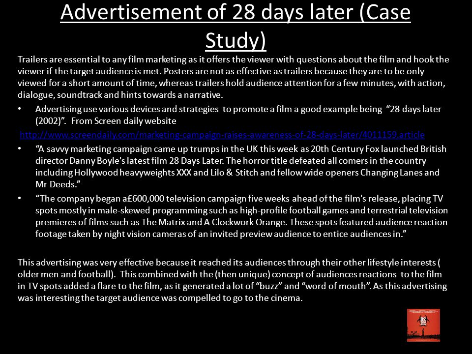 Advertisement of 28 days later (Case Study) Trailers are essential to any film marketing as it offers the viewer with questions about the film and hook the viewer if the target audience is met.