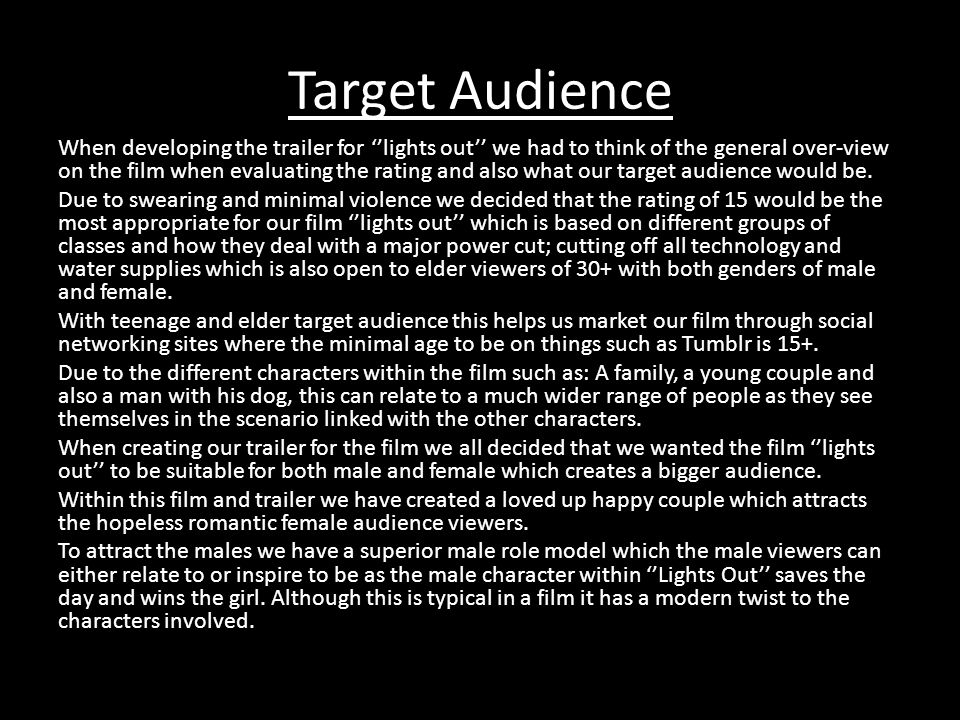 Target Audience When developing the trailer for ''lights out'' we had to think of the general over-view on the film when evaluating the rating and also what our target audience would be.