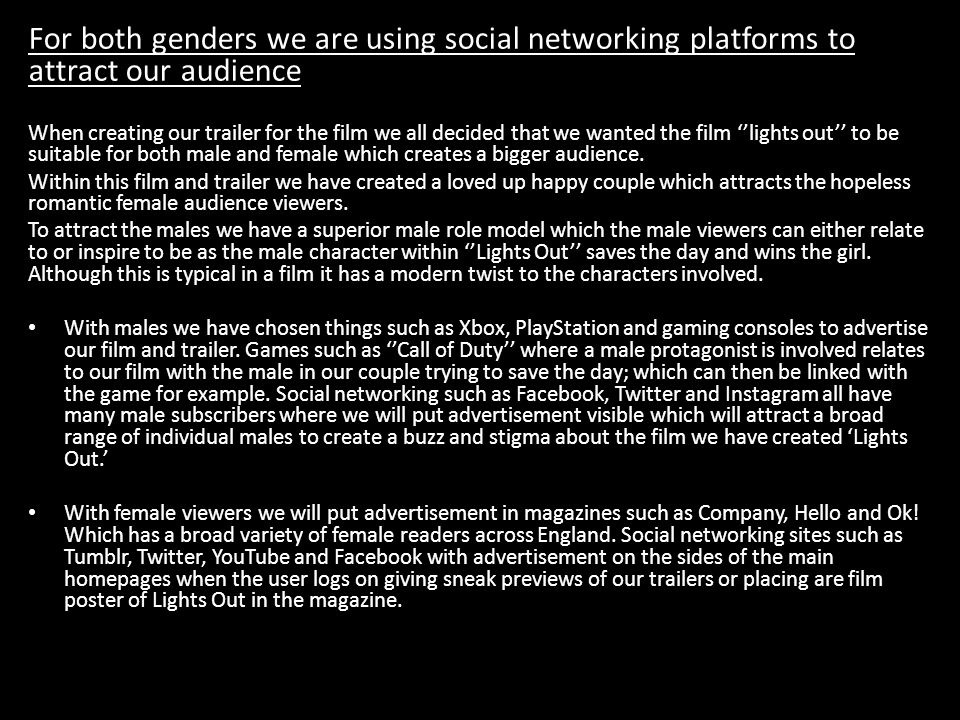 o For both genders we are using social networking platforms to attract our audience When creating our trailer for the film we all decided that we want
