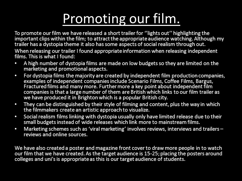 Promoting our film. To promote our film we have released a short trailer for ''lights out'' highlighting the important clips within the film; to attra
