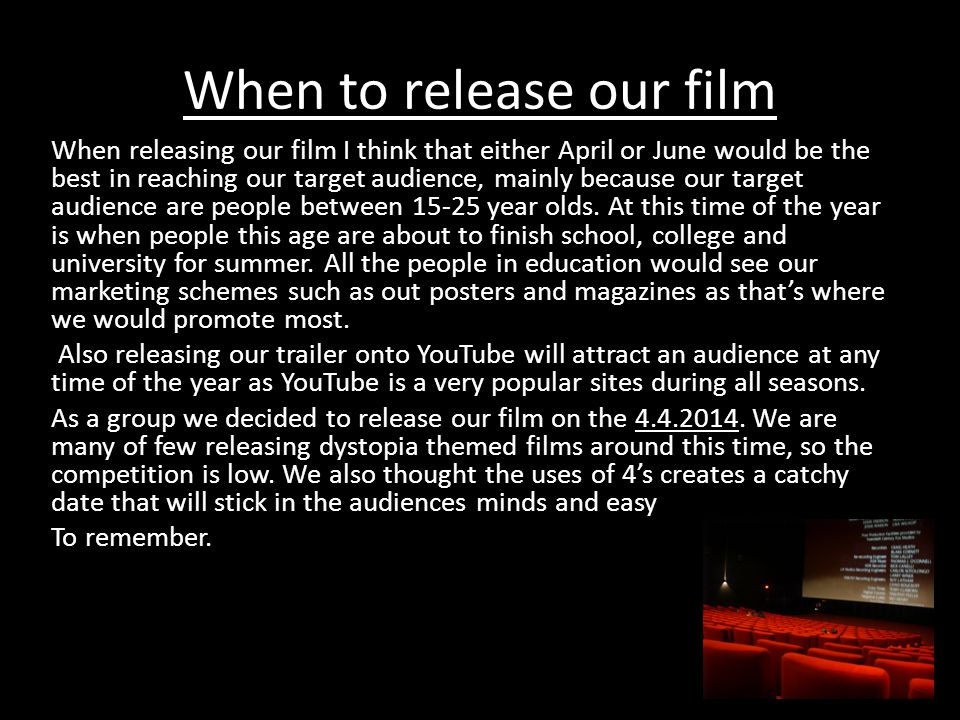 When to release our film When releasing our film I think that either April or June would be the best in reaching our target audience, mainly because our target audience are people between 15-25 year olds.
