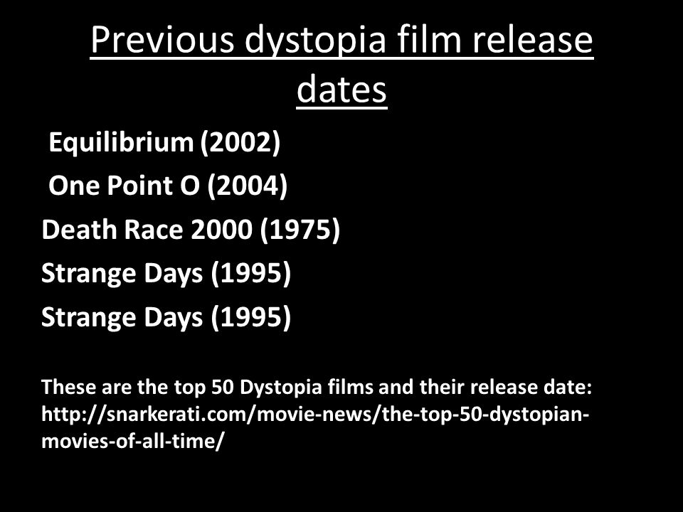 Previous dystopia film release dates Equilibrium (2002) One Point O (2004) Death Race 2000 (1975) Strange Days (1995) These are the top 50 Dystopia films and their release date: http://snarkerati.com/movie-news/the-top-50-dystopian- movies-of-all-time/