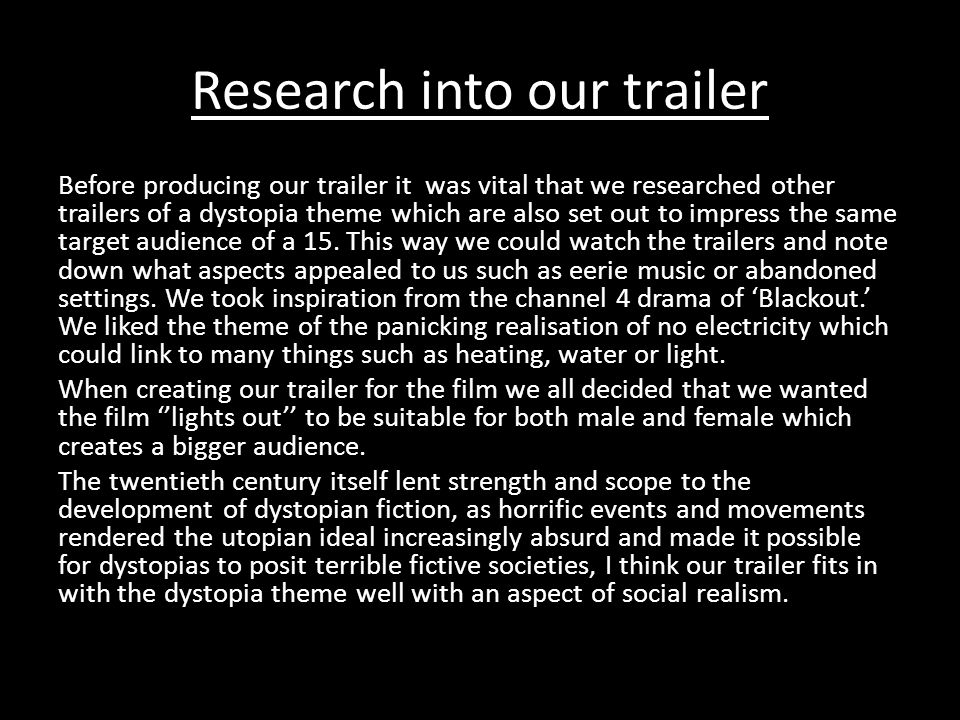 Research into our trailer Before producing our trailer it was vital that we researched other trailers of a dystopia theme which are also set out to impress the same target audience of a 15.