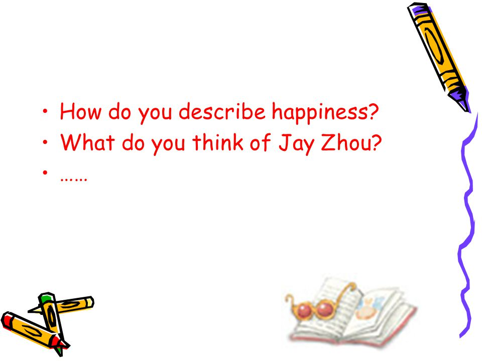 How do you describe happiness? What do you think of Jay Zhou? ……