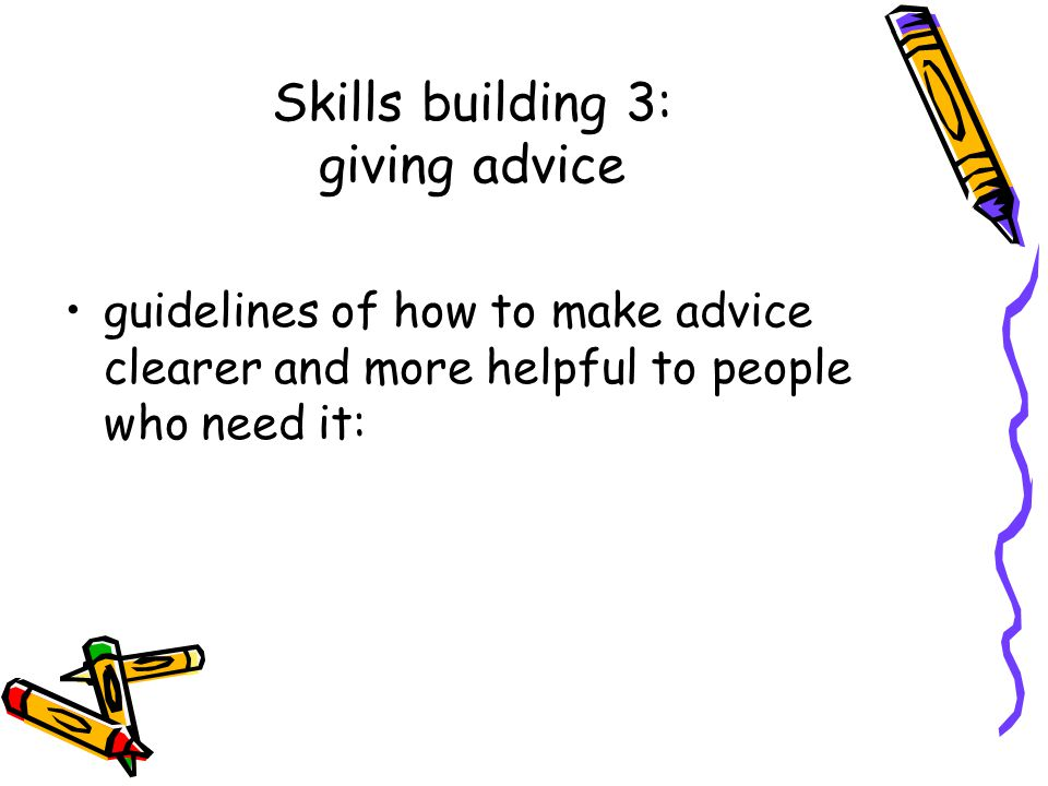 Skills building 3: giving advice guidelines of how to make advice clearer and more helpful to people who need it:
